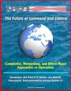 The Future of Command and Control: Complexity, Networking, and Effects-Based Approaches to Operations - Terrorism, the Post 9-11 World, von Moltke, Clausewitz, Decisionmaking during Apollo 13 ebook by Progressive Management