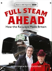 Full Steam Ahead: How the Railways Made Britain ebook by Peter Ginn,Ruth Goodman