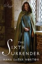 The Sixth Surrender - A Novel ebook by Hana Samek Norton