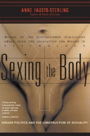 Sexing the Body: Gender Politics and the Construction of Sexuality - Gender Politics and the Construction of Sexuality ebook by Anne Fausto-Sterling