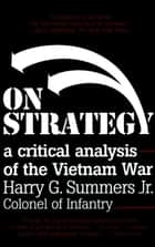 On Strategy - A Critical Analysis of the Vietnam War ebook by Harry G. Summers