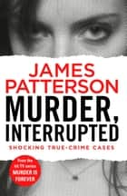 Murder, Interrupted - (Murder Is Forever: Volume 1) ebook by James Patterson