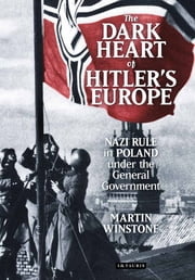 Dark Heart of Hitler's Europe - Nazi Rule in Poland under the General Government ebook by Martin Winstone