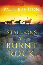 Stallions at Burnt Rock (West Texas Sunrise Book #1) - A Novel ebook by Paul Bagdon