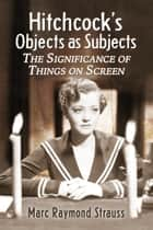 Hitchcock's Objects as Subjects - The Significance of Things on Screen ebook by Marc Raymond Strauss