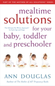 Mealtime Solutions for Your Baby, Toddler and Preschooler: The Ultimate No-Worry Approach for Each Age and Stage ebook by Douglas, Ann