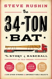 The 34-Ton Bat - The Story of Baseball as Told Through Bobbleheads, Cracker Jacks, Jockstraps, Eye Black, and 375 Other Strange and Unforgettable Objects ebook by Steve Rushin