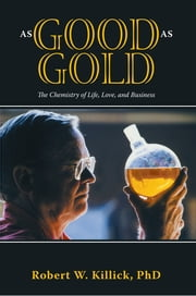 As Good as Gold - The Chemistry of Life, Love, and Business ebook by Robert W. Killick PhD