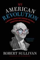 My American Revolution - A Modern Expedition Through History's Forgotten Battlegrounds ebook by Robert Sullivan