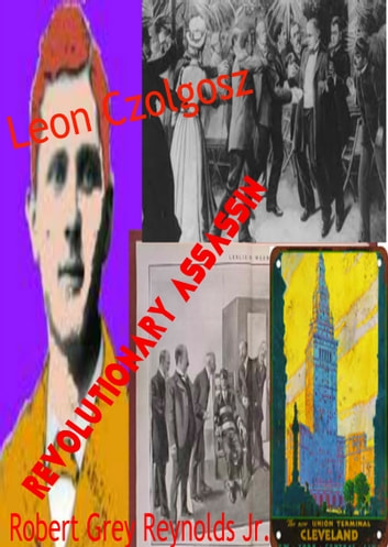 Leon Czolgosz Revolutionary Assassin ebook by Robert Grey Reynolds Jr
