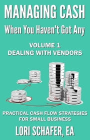Managing Cash When You Haven't Got Any: Practical Cash Flow Strategies for Small Business: Volume 1, Dealing with Vendors ebook by Lori Schafer