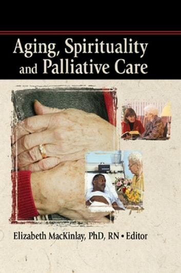 Aging, Spirituality and Palliative Care ebook by Rev Elizabeth Mackinley
