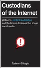 Custodians of the Internet - Platforms, Content Moderation, and the Hidden Decisions That Shape Social Media ebook by Tarleton Gillespie