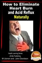 How to Eliminate Heart Burn and Acid Reflux Naturally: Health Learning Series ebook by M Usman,John Davidson