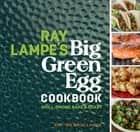 Ray Lampe's Big Green Egg Cookbook - Grill, Smoke, Bake & Roast ebook by Ray Lampe