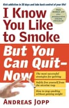 I Know You Like to Smoke, But You Can Quit—Now ebook by Andreas Jopp