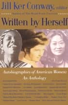 Written by Herself: Volume I - Autobiographies of American Women: An Anthology ebook by Jill Ker Conway