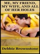 Me, My Friend, My Wife, And All Of Her Holes ebook by Debbie Brownstone