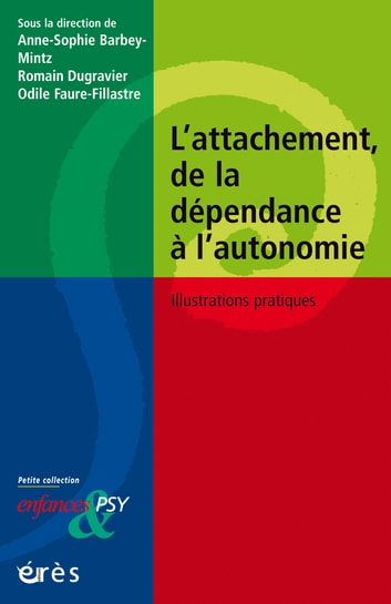 L'attachement, de la dépendance à l'autonomie - Illustrations pratiques ebook by Romain DUGRAVIER,ODILE FAURE-FILLASTRE,Anne-Sophie BARBEY-MINTZ