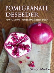 Pomegranate Deseeder - How to Naturally Extract Pomegranate Seeds Easily ebook by Simon Marlow