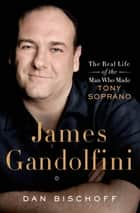 James Gandolfini: The Real Life of the Man Who Made Tony Soprano ebook by Dan Bischoff