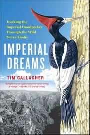 Imperial Dreams - Tracking the Imperial Woodpecker Through the Wild Sierra Madre ebook by Tim Gallagher