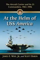 At the Helm of USS America - The Aircraft Carrier and Its 23 Commanders, 1965–1996 ebook by James E. Wise, Scott Baron