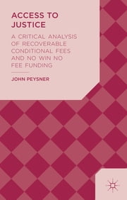 Access to Justice - A Critical Analysis of Recoverable Conditional Fees and No Win No Fee Funding ebook by Professor John Peysner