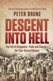Descent into Hell - The fall of Singapore - Pudu and Changi - the Thai Burma railway ebook by Peter Brune