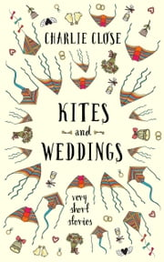 Kites and Weddings - Very Short Stories ebook by Charlie Close