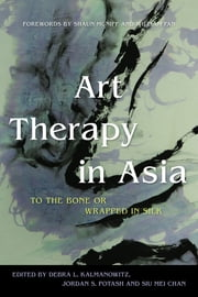 Art Therapy in Asia - To the Bone or Wrapped in Silk ebook by Jordan S. Potash,Siu Mei Chan,Debra L. Kalmanowitz,William Fan,Shaun McNiff,Carrie Herbert,Jane Ferris Richardson,Chunhong Wang,Shanta Serbjeet Singh,Piyachat Ruengvisesh Finney,Akira Ikemi,Min-Jung Lee,Julia Byrne,Laury Rappaport,Andrea Gollub,Maki Miyake,Evelyna Liang Kan,Yen Chua,Maria Regina A. Alfonso,Lydia Atira Tan,Julia Gentleman Byers,Liona Lu,Sun Hyun Kim,Shu Gong,Fiona Chang,Shinya Sezaki,Anupan Pluckpankhajee,Caroline Essame