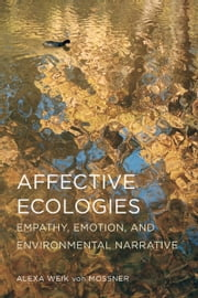 Affective Ecologies - Empathy, Emotion, and Environmental Narrative ebook by Alexa Weik von Mossner