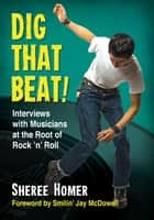 Dig That Beat! - Interviews with Musicians at the Root of Rock 'n' Roll ebook by Sheree Homer