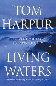 Living Waters - Selected Writings on Spirituality ebook by Tom Harpur