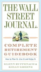 The Wall Street Journal. Complete Retirement Guidebook - How to Plan It, Live It and Enjoy It ebook by Glenn Ruffenach, Kelly Greene