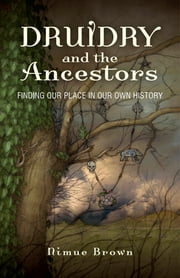 Druidry and the Ancestors - Finding our place in our own history ebook by Nimue Brown
