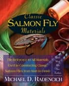 Classic Salmon Fly Materials - The Reference to All Materials Used in Constructing Classic Salmon Flies from Start to Finish ebook by Michael D. Radencich