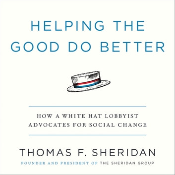 Helping the Good Do Better - How a White Hat Lobbyist Advocates for Social Change audiobook by Thomas F. Sheridan