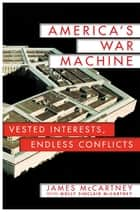 America's War Machine - Vested Interests, Endless Conflicts ebook by James McCartney, Molly Sinclair McCartney