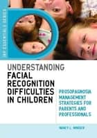 Understanding Facial Recognition Difficulties in Children - Prosopagnosia Management Strategies for Parents and Professionals ebook by Nancy Mindick