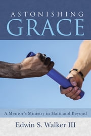 Astonishing Grace - A Mentor's Ministry in Haiti and Beyond ebook by Edwin S. Walker III