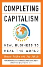 Completing Capitalism - Heal Business to Heal the World ebook by Bruno Roche, Jay Jakub, Colin Mayer,...