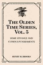 The Olden Time Series, Vol. 5: Some Strange and Curious Punishments: Gleanings Chiefly from Old Newspapers of Boston and Salem, Massachusetts ebook by Henry M. Brooks