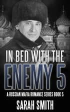 In Bed With The Enemy 5: A Russian Mafia Romance Series Book 5 ebook by Sarah Smith