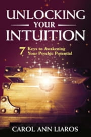 Unlocking Your Intuition: 7 Keys to Awakening Your Psychic Potential ebook by Liaros, Carol Ann