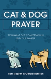 Cat & Dog Prayer - Rethinking Our Conversations with Our Master ebook by Bob Sjogren,Gerald Robison
