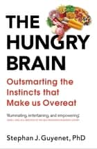 The Hungry Brain - Outsmarting the Instincts That Make Us Overeat ebook by Dr Stephan Guyenet