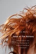 Anne of Tim Hortons: Globalization and the Reshaping of Atlantic-Canadian Literature - Globalization and the Reshaping of Atlantic-Canadian Literature ebook by Herb Wyile