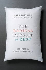 The Radical Pursuit of Rest - Escaping the Productivity Trap ebook by John Koessler,Mark Galli