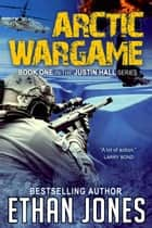Arctic Wargame: A Justin Hall Spy Thriller - Action, Mystery, International Espionage and Suspense - Book 1 ebook by Ethan Jones